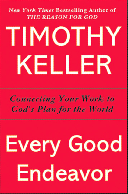 "22 Of My Favorite Quotes From ""Every Good Endeavor: Connecting Your Work With God's Work"" -Tim Keller"