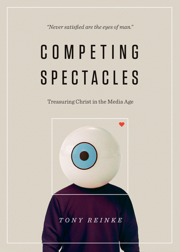"Review of ""Competing Spectacles: Treasuring Christ in a Media Age"" by Tony Reinke"